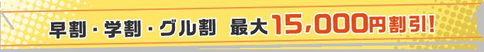 早割・学割・グル割 最大15,000円割引!